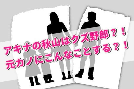 アキナ秋山賢太は離婚は確実?元カノを婚約破棄したサイコパスのクズ?